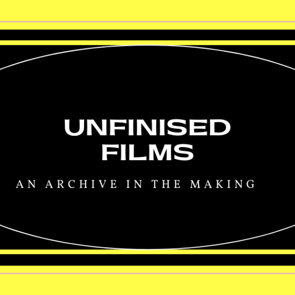 Unfinished Films: An archive in making